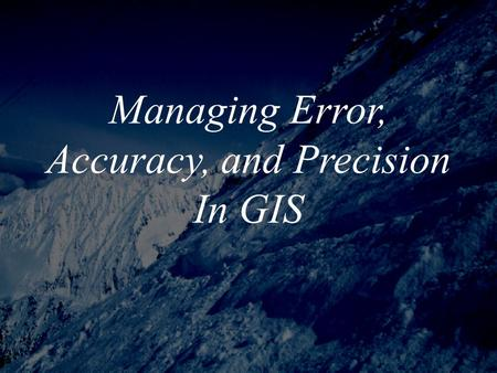 Managing Error, Accuracy, and Precision In GIS. Importance of Understanding Error *Until recently, most people involved with GIS paid little attention.
