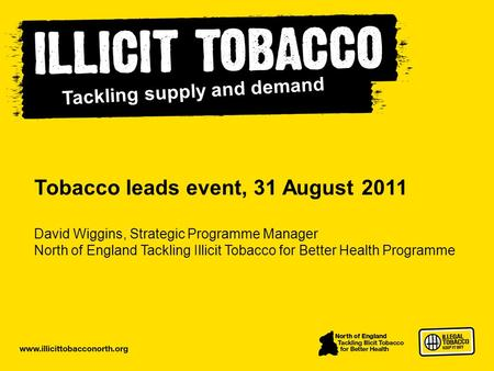Www.illicittobacconorth.org Tobacco leads event, 31 August 2011 David Wiggins, Strategic Programme Manager North of England Tackling Illicit Tobacco for.