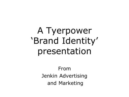 A Tyerpower 'Brand Identity' presentation From Jenkin Advertising and Marketing.
