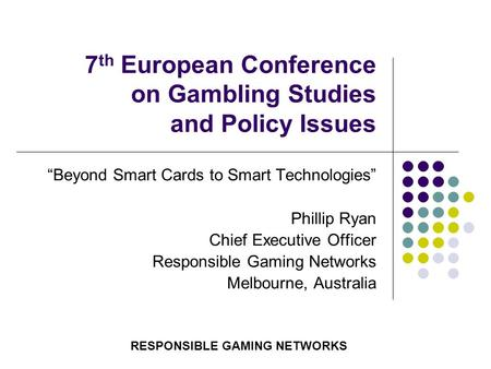 "7 th European Conference on Gambling Studies and Policy Issues ""Beyond Smart Cards to Smart Technologies"" Phillip Ryan Chief Executive Officer Responsible."