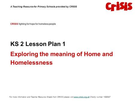 CRISIS fighting for hope for homeless people KS 2 Lesson Plan 1 Exploring the meaning of Home and Homelessness A Teaching Resource for Primary Schools.