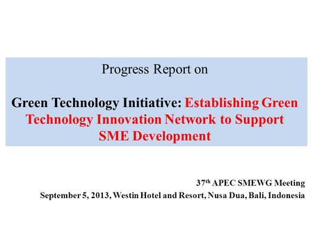 Progress Report on Green Technology Initiative: Establishing Green Technology Innovation Network to Support SME Development 37 th APEC SMEWG Meeting September.