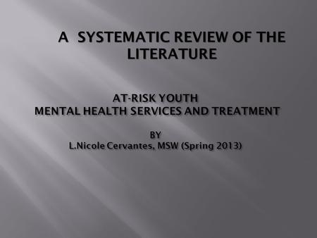 AT-RISK YOUTH MENTAL HEALTH SERVICES AND TREATMENT BY L.Nicole Cervantes, MSW (Spring 2013) A SYSTEMATIC REVIEW OF THE LITERATURE.