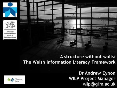 A structure without walls: The Welsh Information Literacy Framework Dr Andrew Eynon WILP Project Manager