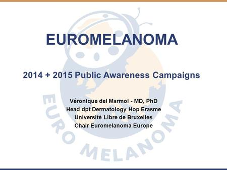 EUROMELANOMA 2014 + 2015 Public Awareness Campaigns Véronique del Marmol - MD, PhD Head dpt Dermatology Hop Erasme Université Libre de Bruxelles Chair.