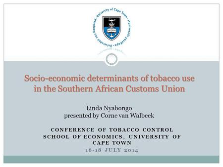 CONFERENCE OF TOBACCO CONTROL SCHOOL OF ECONOMICS, UNIVERSITY OF CAPE TOWN 16-18 JULY 2014 Socio-economic determinants of tobacco use in the Southern African.