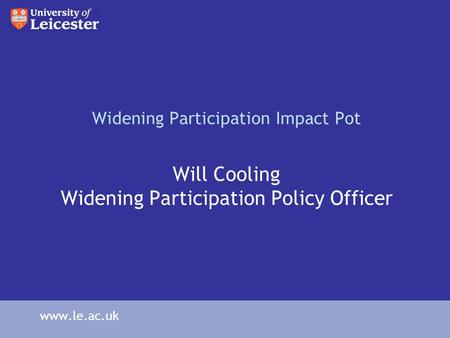 Widening Participation Impact Pot Will Cooling Widening Participation Policy Officer www.le.ac.uk.