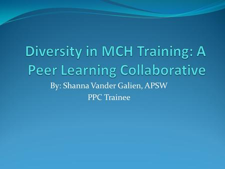 By: Shanna Vander Galien, APSW PPC Trainee. Overview Announced in 2009 A MCHB grant funded project Intensive 9-12 month collaborative peer learning process.