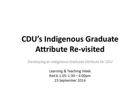 CDU's Indigenous Graduate Attribute Re-visited Developing an Indigenous Graduate Attribute for CDU Learning & Teaching Week Red 6.1.05: 1:30 – 4:00pm 15.