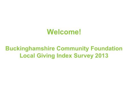 1 LONDON I OXFORD I HIGH WYCOMBE I PARIS I BOLOGNA Welcome! Buckinghamshire Community Foundation Local Giving Index Survey 2013.