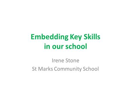 Embedding Key Skills in our school Irene Stone St Marks Community School.
