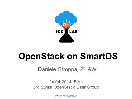 OpenStack on SmartOS Daniele Stroppa, ZHAW 24.04.2014, Bern 3rd Swiss OpenStack User Group www.cloudcomp.ch.