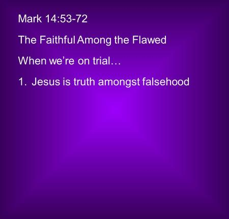 Mark 14:53-72 The Faithful Among the Flawed When we're on trial… 1.Jesus is truth amongst falsehood.