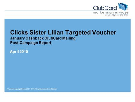 All content copyright © 5one 2001 - 2010. All rights reserved. Confidential. Clicks Sister Lilian Targeted Voucher January Cashback ClubCard Mailing Post-Campaign.