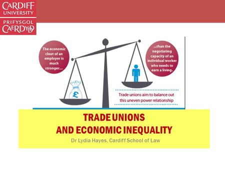 TRADE UNIONS AND ECONOMIC INEQUALITY Dr Lydia Hayes, Cardiff School of Law.