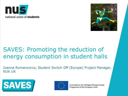 SAVES: Promoting the reduction of energy consumption in student halls Joanna Romanowicz, Student Switch Off (Europe) Project Manager, NUK UK.