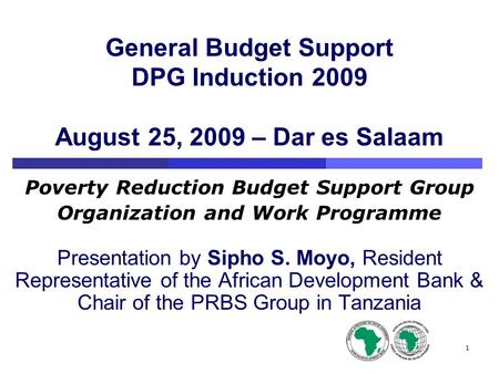 1 General Budget Support DPG Induction 2009 August 25, 2009 – Dar es Salaam Poverty Reduction Budget Support Group Organization and Work Programme Presentation.