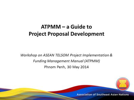 ATPMM – a Guide to Project Proposal Development Workshop on ASEAN TELSOM Project Implementation & Funding Management Manual (ATPMM) Phnom Penh, 30 May.