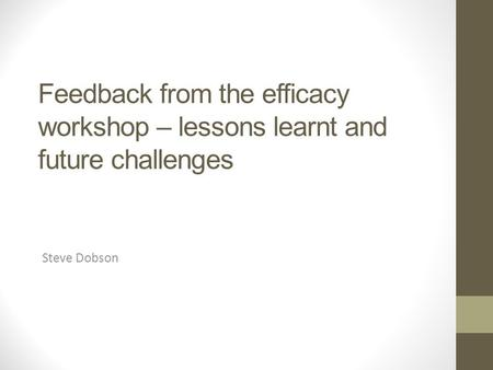 Feedback from the efficacy workshop – lessons learnt and future challenges Steve Dobson.
