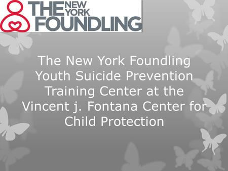 The New York Foundling Youth Suicide Prevention Training Center at the Vincent j. Fontana Center for Child Protection.