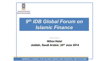 9 th IDB Global Forum on Islamic Finance PRESENTED AT: Hilton Hotel Jeddah, Saudi Arabia | 24 th June 2014 GENERAL COUNCIL FOR ISLAMIC BANKS AND FINANCIAL.