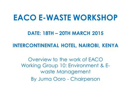 EACO E-WASTE WORKSHOP DATE: 18TH – 20TH MARCH 2015 INTERCONTINENTAL HOTEL, NAIROBI, KENYA Overview to the work of EACO Working Group 10: Environment &