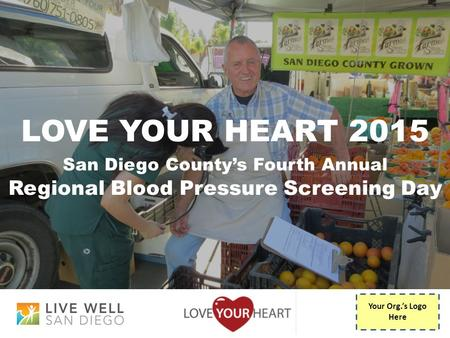 LOVE YOUR HEART 2015 San Diego County's Fourth Annual Regional Blood Pressure Screening Day Your Org.'s Logo Here.