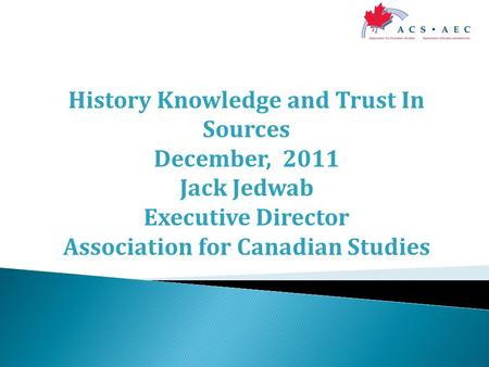 History Knowledge and Trust In Sources December, 2011 Jack Jedwab Executive Director Association for Canadian Studies.