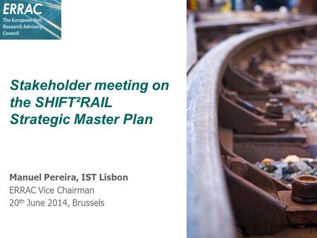 Stakeholder meeting on the SHIFT²RAIL Strategic Master Plan Manuel Pereira, IST Lisbon ERRAC Vice Chairman 20 th June 2014, Brussels 1.