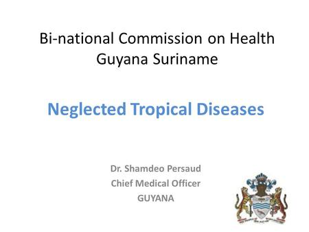 Bi-national Commission on Health Guyana Suriname Neglected Tropical Diseases Dr. Shamdeo Persaud Chief Medical Officer GUYANA.