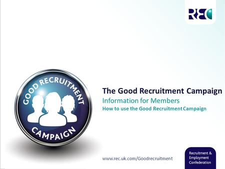 The Good Recruitment Campaign Information for Members How to use the Good Recruitment Campaign www.rec.uk.com/Goodrecruitment.