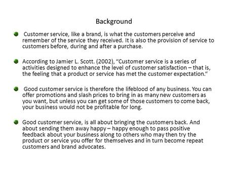 Background Customer service, like a brand, is what the customers perceive and remember of the service they received. It is also the provision of service.