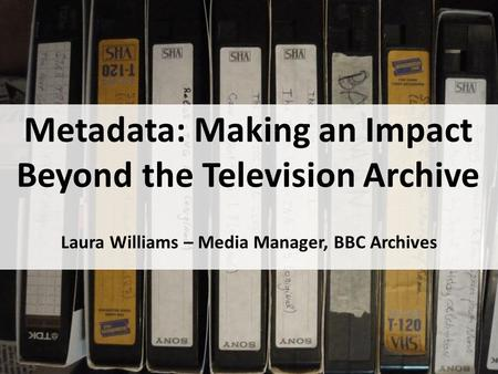 Metadata: Making an Impact Beyond the Television Archive Laura Williams – Media Manager, BBC Archives.