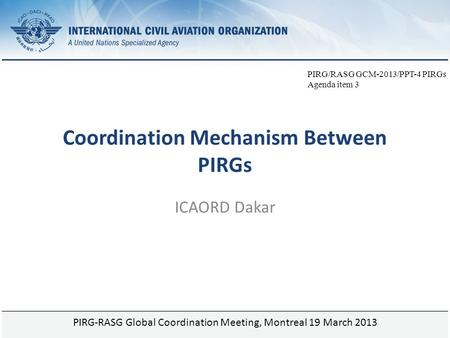 Page 1 Coordination Mechanism Between PIRGs ICAORD Dakar PIRG-RASG Global Coordination Meeting, Montreal 19 March 2013 PIRG/RASG GCM-2013/PPT-4 PIRGs Agenda.