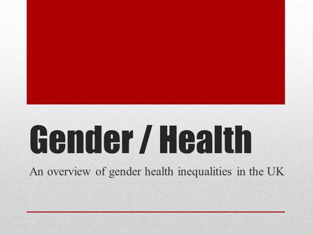 Gender / Health An overview of gender health inequalities in the UK.
