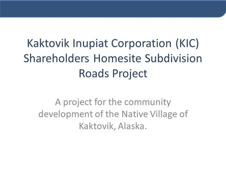 Kaktovik Inupiat Corporation (KIC) Shareholders Homesite Subdivision Roads Project A project for the community development of the Native Village of Kaktovik,