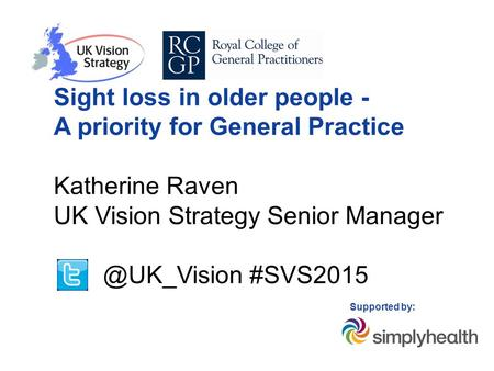 Sight loss in older people - A priority for General Practice Katherine Raven UK Vision Strategy Senior #SVS2015 Supported by: