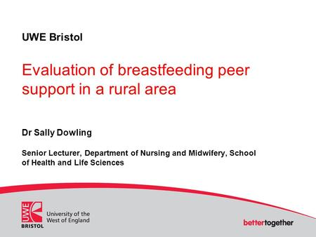 UWE Bristol Evaluation of breastfeeding peer support in a rural area Dr Sally Dowling Senior Lecturer, Department of Nursing and Midwifery, School of Health.