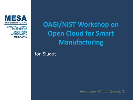Advancing. Manufacturing. IT. OAGi/NIST Workshop on Open Cloud for Smart Manufacturing Jon Siudut.