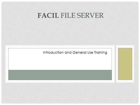 FAMILIARIZATION AND USAGE TRAINING FACIL FILE SERVER Introduction and General Use Training.
