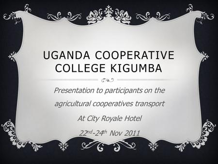 UGANDA COOPERATIVE COLLEGE KIGUMBA Presentation to participants on the agricultural cooperatives transport At City Royale Hotel 22 nd -24 th Nov 2011.