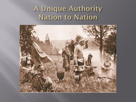  From colonial times to present, Tribes have been recognized as sovereign governments, with a distinct form of government, a distinct land base, a.