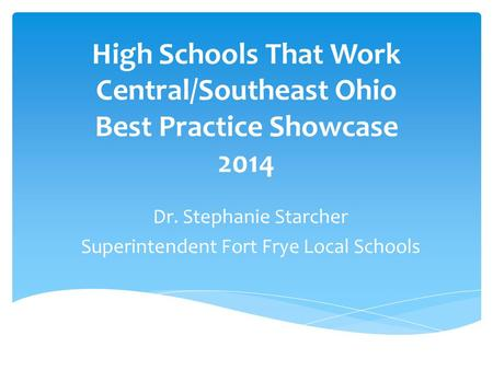High Schools That Work Central/Southeast Ohio Best Practice Showcase 2014 Dr. Stephanie Starcher Superintendent Fort Frye Local Schools.