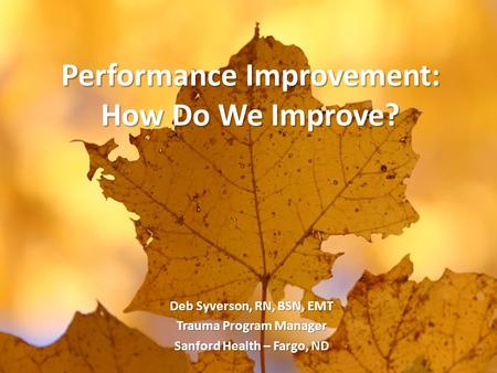 Performance Improvement: How Do We Improve? Deb Syverson, RN, BSN, EMT Trauma Program Manager Sanford Health – Fargo, ND.