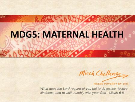 What does the Lord require of you but to do justice, to love kindness, and to walk humbly with your God - Micah 6:8 MDG5: MATERNAL HEALTH.