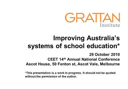 Improving Australia's systems of school education* 29 October 2010 CEET 14 th Annual National Conference Ascot House, 50 Fenton st, Ascot Vale, Melbourne.