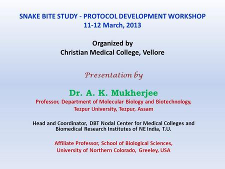 SNAKE BITE STUDY - PROTOCOL DEVELOPMENT WORKSHOP 11-12 March, 2013 Organized by Christian Medical College, Vellore Presentation by Dr. A. K. Mukherjee.
