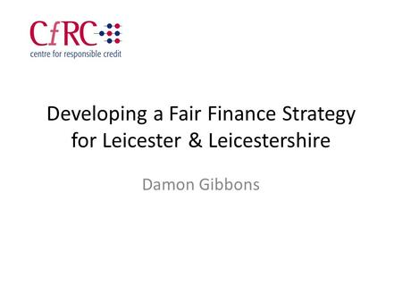 Developing a Fair Finance Strategy for Leicester & Leicestershire Damon Gibbons.