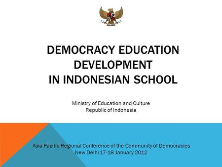 DEMOCRACY EDUCATION DEVELOPMENT IN INDONESIAN SCHOOL Ministry of Education and Culture Republic of Indonesia Asia Pacific Regional Conference of the Community.