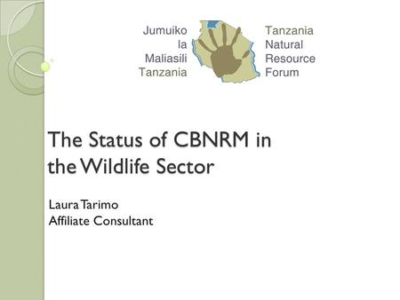 The Status of CBNRM in the Wildlife Sector Laura Tarimo Affiliate Consultant.
